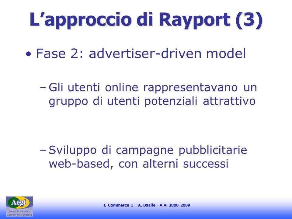 E-Commerce 1 – A. Basile - A.A. 2008-2009 Lapproccio di Rayport (3) Fase 2: advertiser-driven model –Gli utenti online rappresentavano un gruppo di ut
