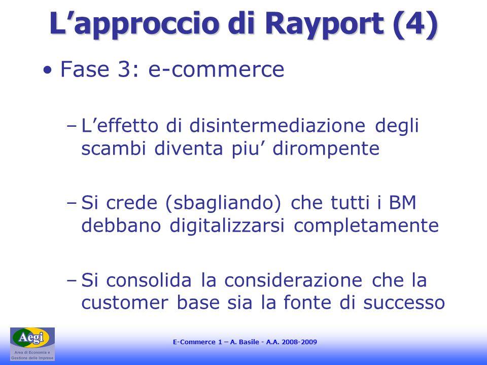 E-Commerce 1 – A. Basile - A.A. 2008-2009 Lapproccio di Rayport (4) Fase 3: e-commerce –Leffetto di disintermediazione degli scambi diventa piu diromp
