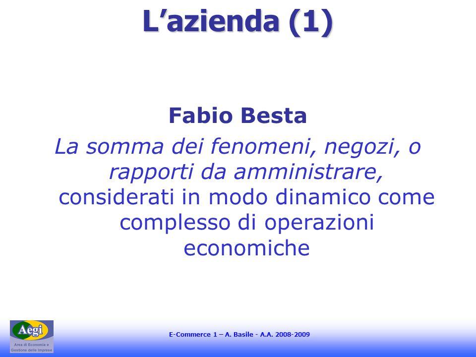 E-Commerce 1 – A. Basile - A.A. 2008-2009 Lazienda (1) Fabio Besta La somma dei fenomeni, negozi, o rapporti da amministrare, considerati in modo dina