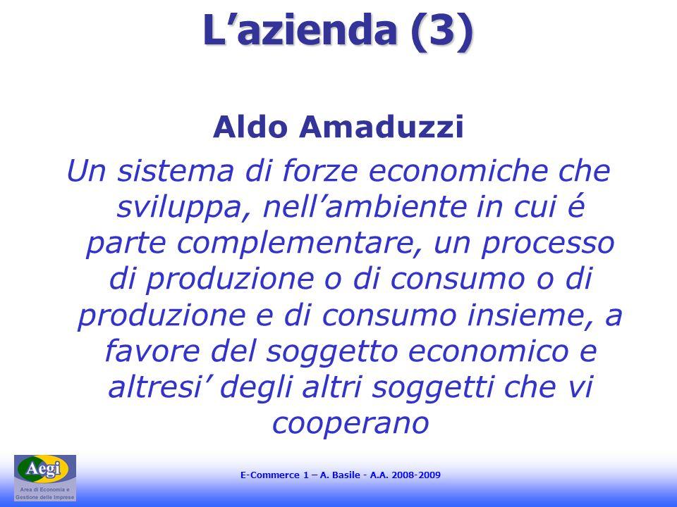 E-Commerce 1 – A. Basile - A.A. 2008-2009 Lazienda (3) Aldo Amaduzzi Un sistema di forze economiche che sviluppa, nellambiente in cui é parte compleme