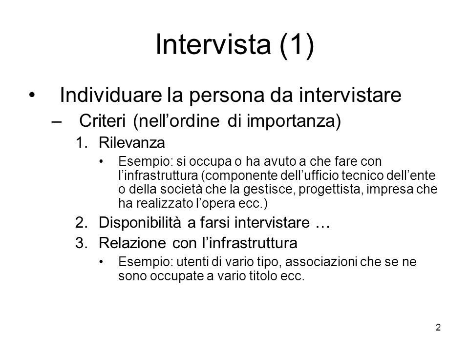 2 Intervista (1) Individuare la persona da intervistare –Criteri (nellordine di importanza) 1.Rilevanza Esempio: si occupa o ha avuto a che fare con l