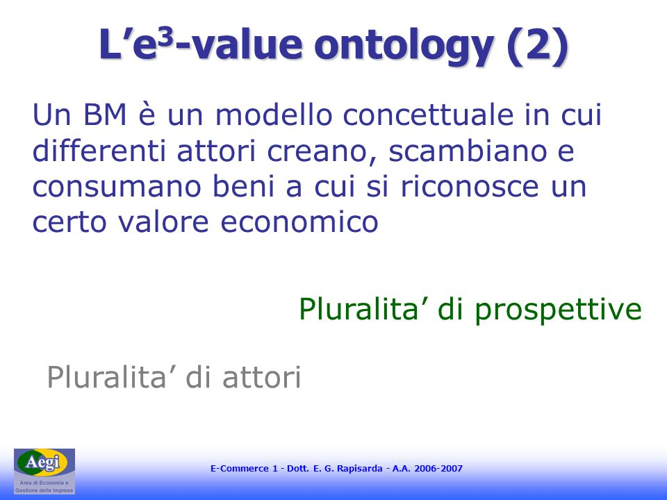 E-Commerce 1 - Dott. E. G. Rapisarda - A.A. 2006-2007 Le 3 -value ontology (2) Un BM è un modello concettuale in cui differenti attori creano, scambia