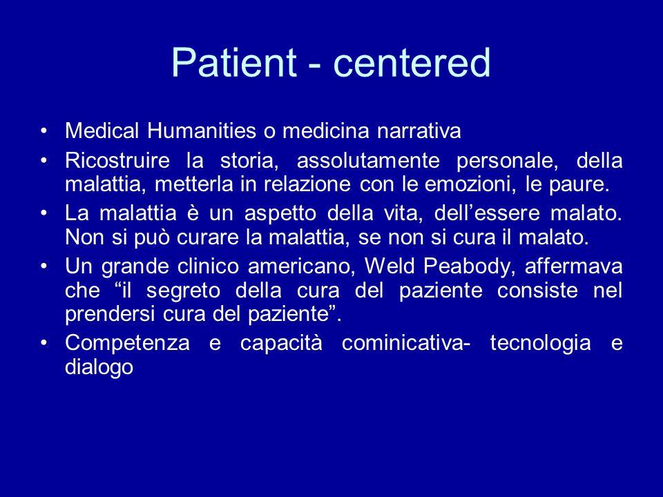 Patient - centered Medical Humanities o medicina narrativa Ricostruire la storia, assolutamente personale, della malattia, metterla in relazione con le emozioni, le paure.