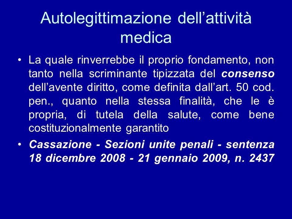 Autolegittimazione dellattività medica La quale rinverrebbe il proprio fondamento, non tanto nella scriminante tipizzata del consenso dellavente diritto, come definita dallart.