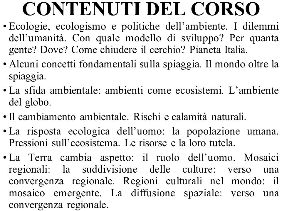 CONTENUTI DEL CORSO Ecologie, ecologismo e politiche dellambiente. I dilemmi dellumanità. Con quale modello di sviluppo? Per quanta gente? Dove? Come