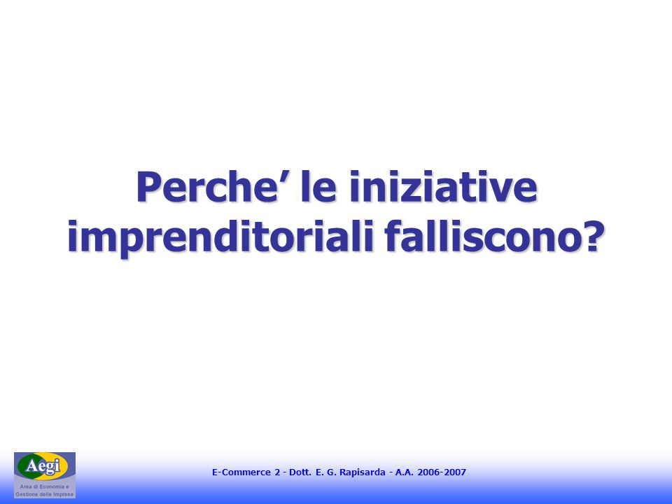 E-Commerce 2 - Dott. E. G. Rapisarda - A.A. 2006-2007 Perche le iniziative imprenditoriali falliscono?