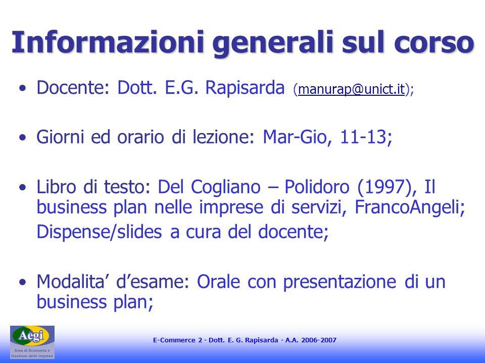 E-Commerce 2 - Dott. E. G. Rapisarda - A.A. 2006-2007 Informazioni generali sul corso Docente: Dott. E.G. Rapisarda (manurap@unict.it);manurap@unict.i