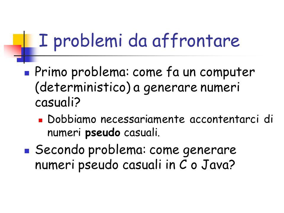 I problemi da affrontare Primo problema: come fa un computer (deterministico) a generare numeri casuali.