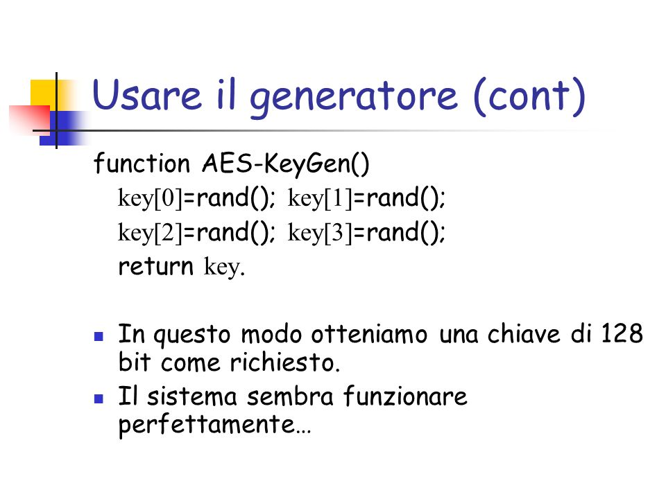 Usare il generatore (cont) function AES-KeyGen() key[0] =rand(); key[1] =rand(); key[2] =rand(); key[3] =rand(); return key.