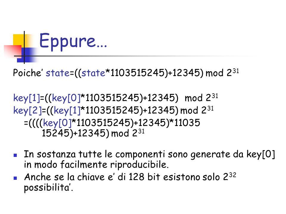 Eppure… Poiche state=((state*1103515245)+12345) mod 2 31 key[1]=((key[0]*1103515245)+12345) mod 2 31 key[2]=((key[1]*1103515245)+12345) mod 2 31 =((((key[0]*1103515245)+12345)*11035 15245)+12345) mod 2 31 In sostanza tutte le componenti sono generate da key[0] in modo facilmente riproducibile.