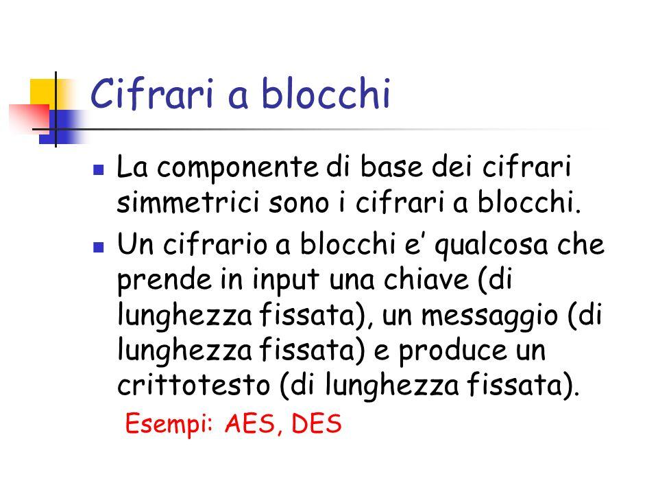 Cifrari a blocchi La componente di base dei cifrari simmetrici sono i cifrari a blocchi. Un cifrario a blocchi e qualcosa che prende in input una chia