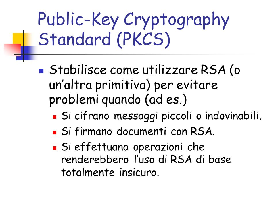 Public-Key Cryptography Standard (PKCS) Stabilisce come utilizzare RSA (o unaltra primitiva) per evitare problemi quando (ad es.) Si cifrano messaggi