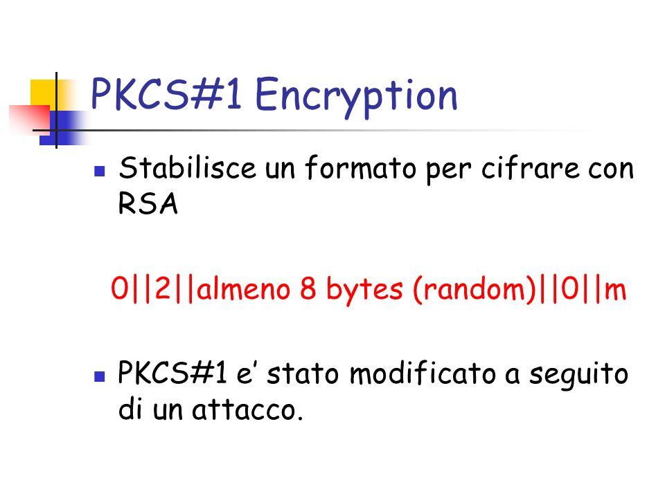 PKCS#1 Encryption Stabilisce un formato per cifrare con RSA 0||2||almeno 8 bytes (random)||0||m PKCS#1 e stato modificato a seguito di un attacco.