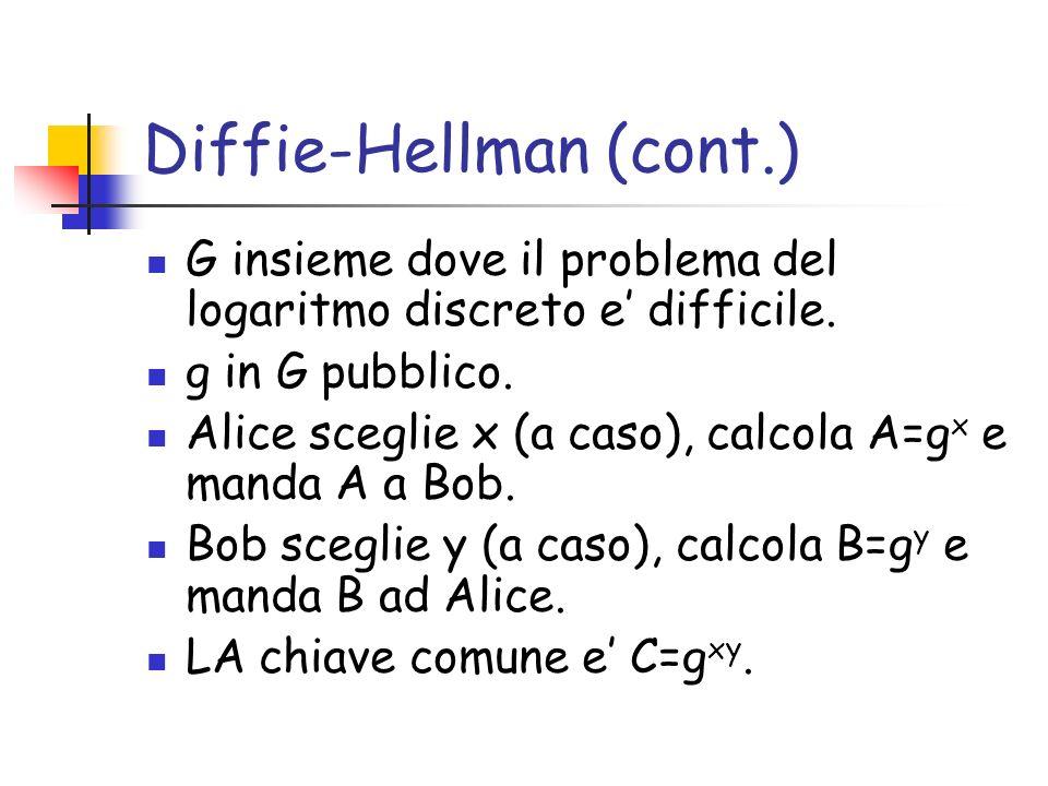 Diffie-Hellman (cont.) G insieme dove il problema del logaritmo discreto e difficile. g in G pubblico. Alice sceglie x (a caso), calcola A=g x e manda