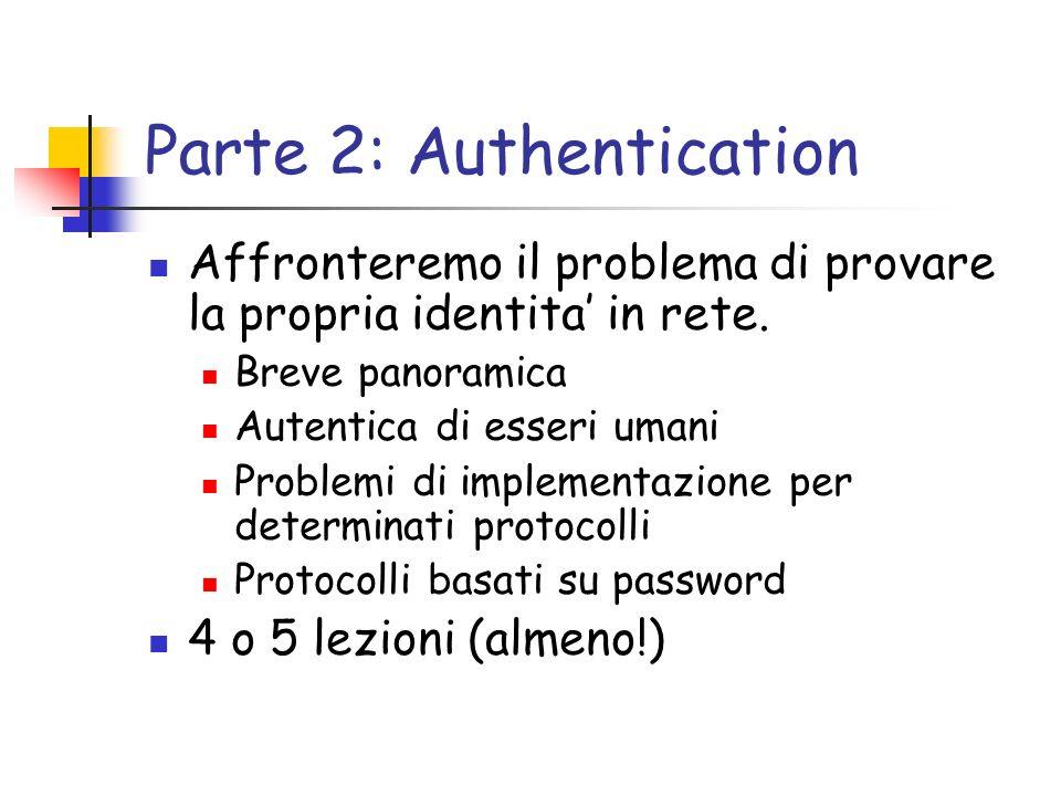 Parte 2: Authentication Affronteremo il problema di provare la propria identita in rete. Breve panoramica Autentica di esseri umani Problemi di implem