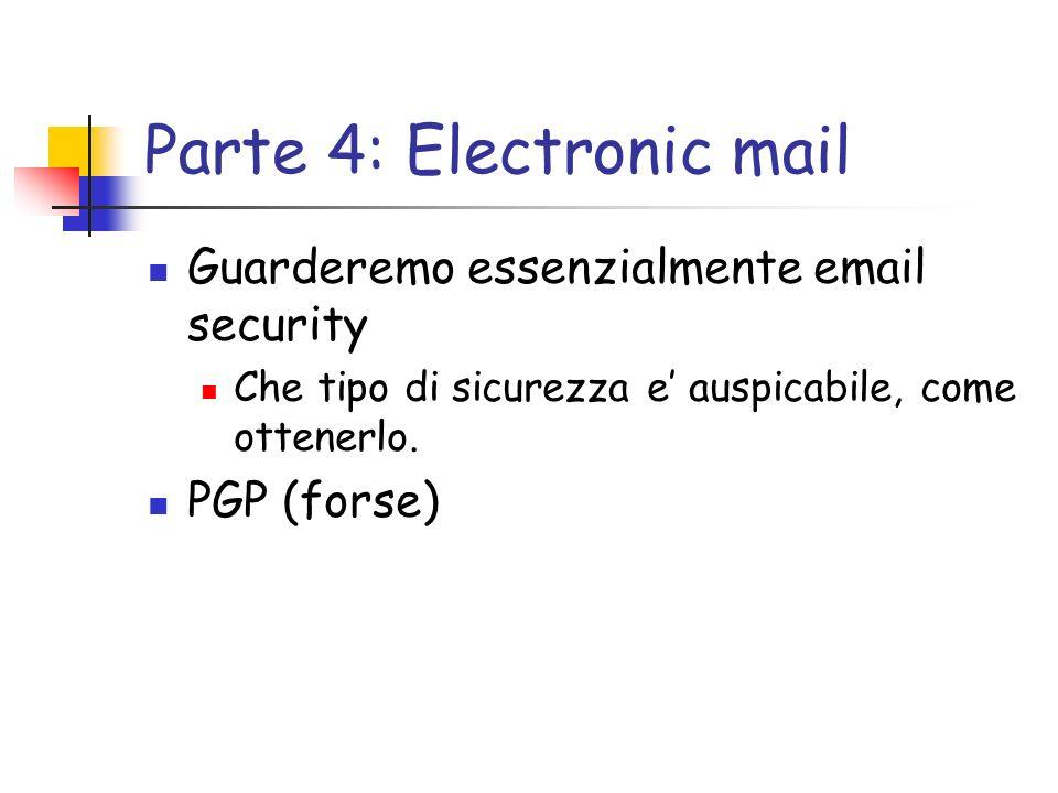 Parte 4: Electronic mail Guarderemo essenzialmente email security Che tipo di sicurezza e auspicabile, come ottenerlo. PGP (forse)