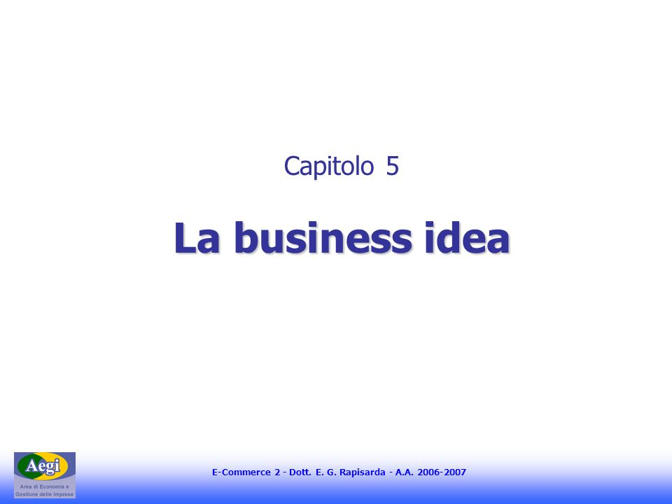 E-Commerce 2 - Dott. E. G. Rapisarda - A.A La business idea Capitolo 5 La business idea