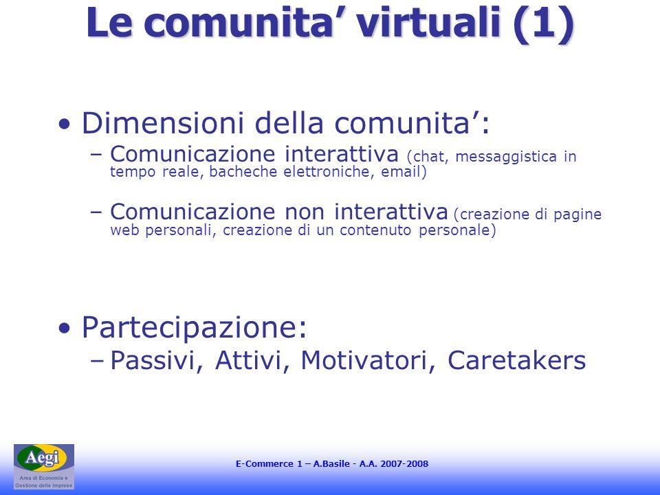 Le comunita virtuali (1) Dimensioni della comunita: –Comunicazione interattiva (chat, messaggistica in tempo reale, bacheche elettroniche, email) –Comunicazione non interattiva (creazione di pagine web personali, creazione di un contenuto personale) Partecipazione: –Passivi, Attivi, Motivatori, Caretakers
