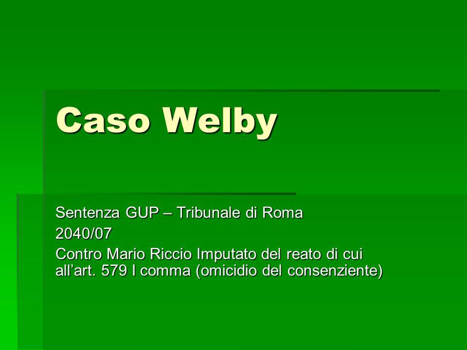 Caso Welby Sentenza GUP – Tribunale di Roma 2040/07 Contro Mario Riccio Imputato del reato di cui allart. 579 I comma (omicidio del consenziente)