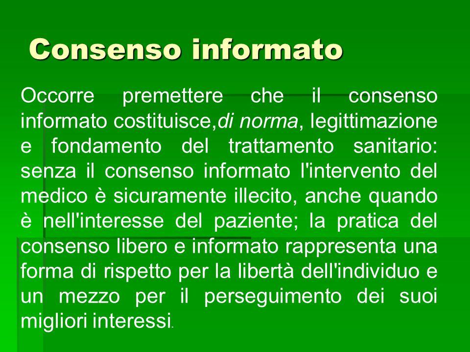 Consenso informato Occorre premettere che il consenso informato costituisce,di norma, legittimazione e fondamento del trattamento sanitario: senza il