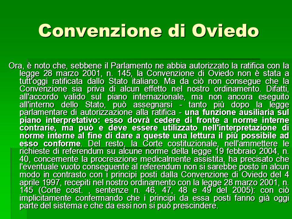 Convenzione di Oviedo Ora, è noto che, sebbene il Parlamento ne abbia autorizzato la ratifica con la legge 28 marzo 2001, n. 145, la Convenzione di Ov