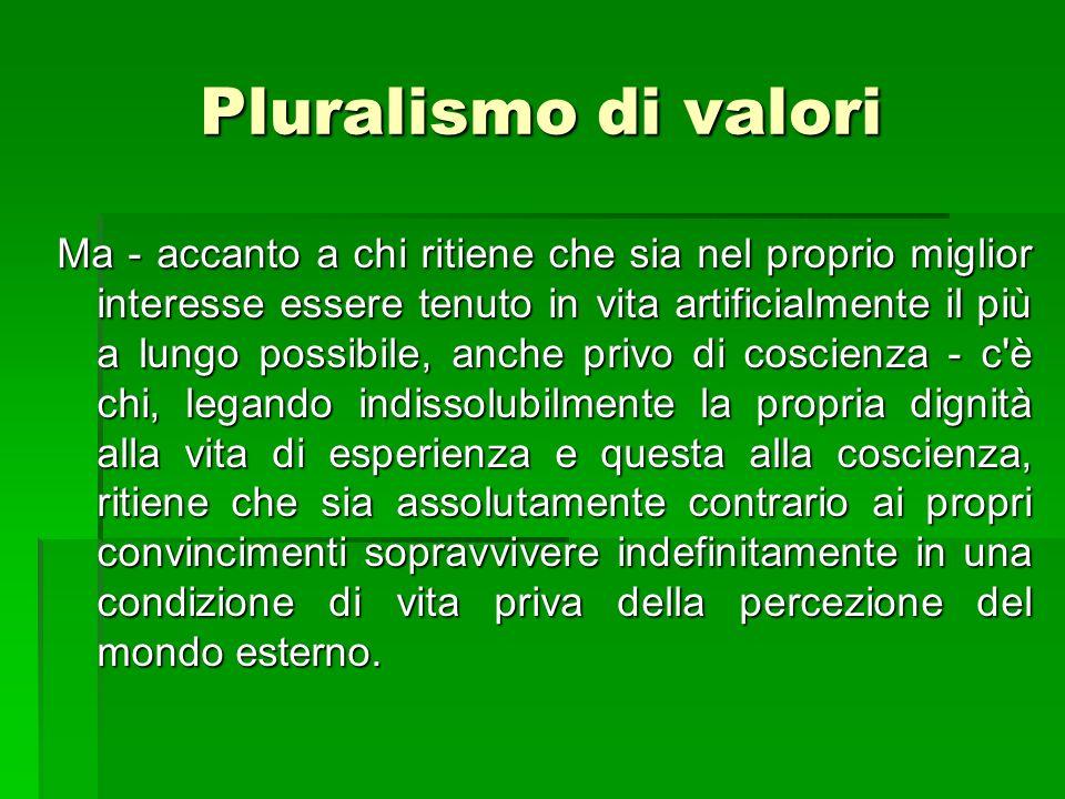Pluralismo di valori Ma - accanto a chi ritiene che sia nel proprio miglior interesse essere tenuto in vita artificialmente il più a lungo possibile,
