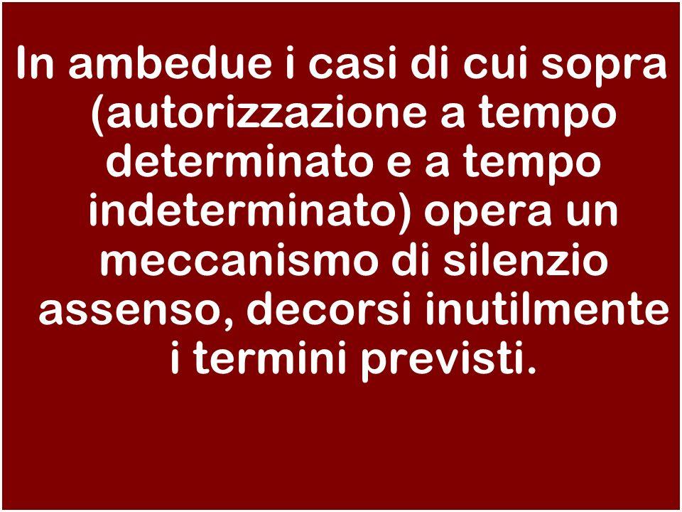 In ambedue i casi di cui sopra (autorizzazione a tempo determinato e a tempo indeterminato) opera un meccanismo di silenzio assenso, decorsi inutilmen