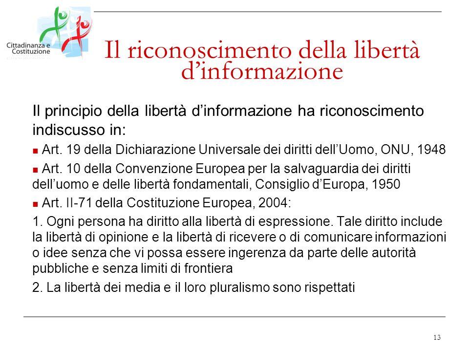 13 Il riconoscimento della libertà dinformazione Il principio della libertà dinformazione ha riconoscimento indiscusso in: Art. 19 della Dichiarazione