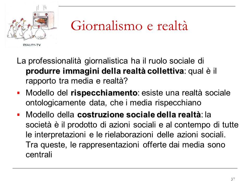 37 Giornalismo e realtà produrre immagini della realtà collettiva: La professionalità giornalistica ha il ruolo sociale di produrre immagini della rea