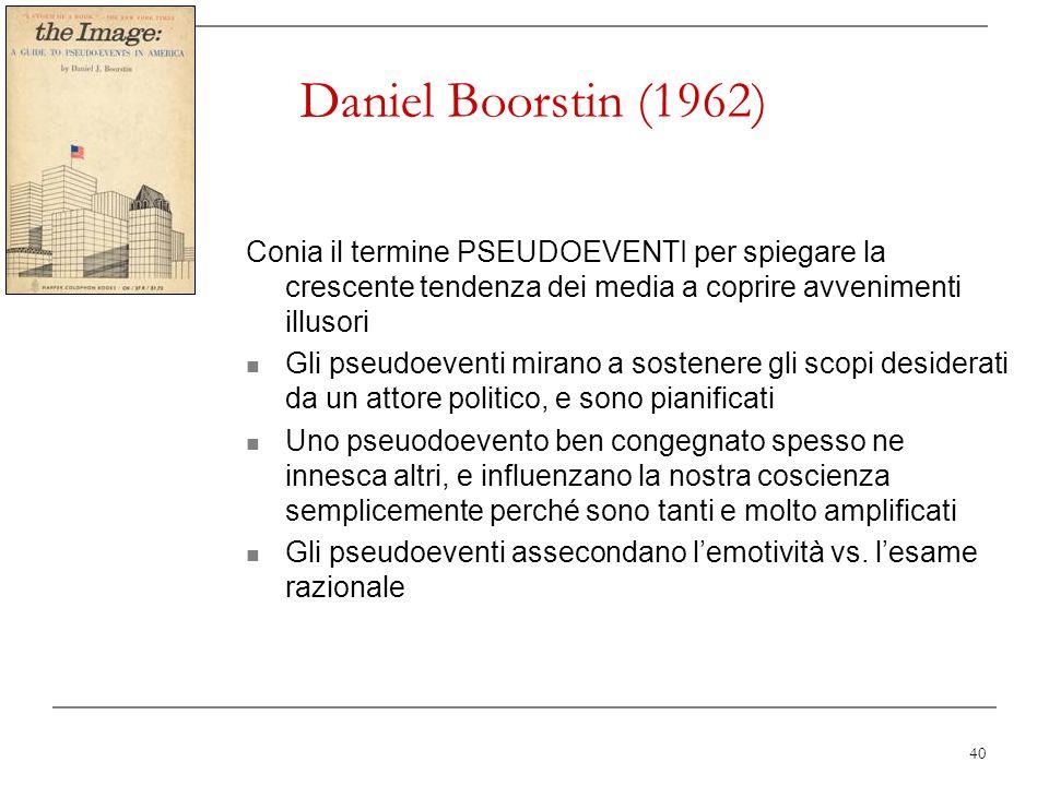 40 Daniel Boorstin (1962) Conia il termine PSEUDOEVENTI per spiegare la crescente tendenza dei media a coprire avvenimenti illusori Gli pseudoeventi m