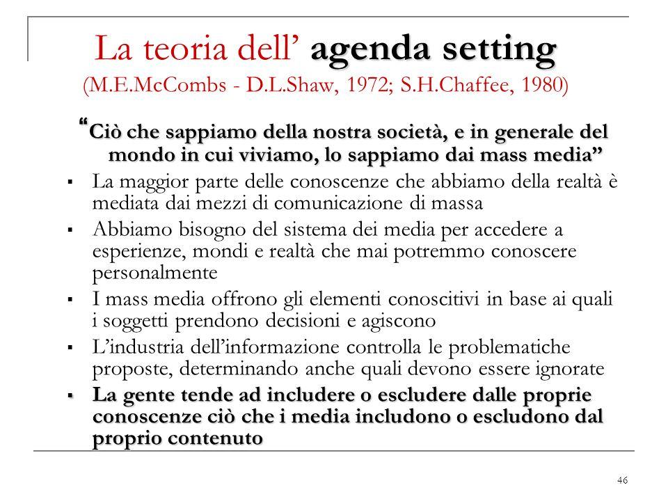 46 agenda setting La teoria dell agenda setting (M.E.McCombs - D.L.Shaw, 1972; S.H.Chaffee, 1980) Ciò che sappiamo della nostra società, e in generale
