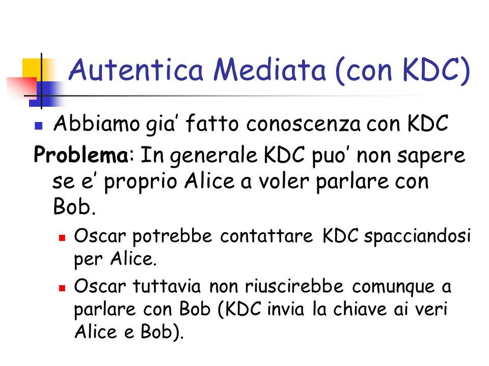 Autentica Mediata (con KDC) Abbiamo gia fatto conoscenza con KDC Problema: In generale KDC puo non sapere se e proprio Alice a voler parlare con Bob.