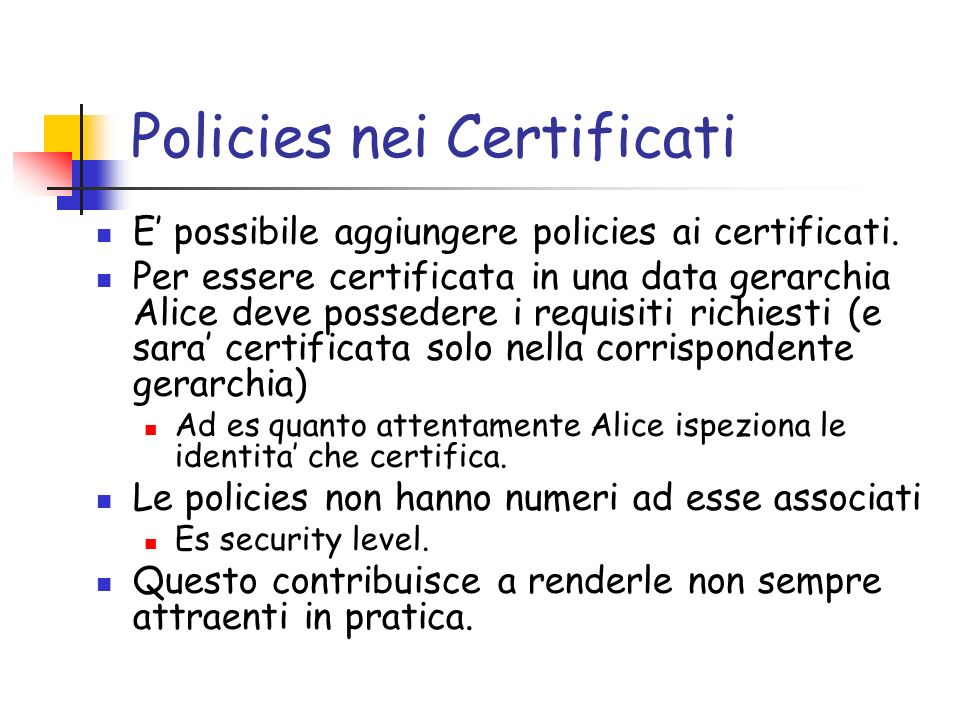 Policies nei Certificati E possibile aggiungere policies ai certificati. Per essere certificata in una data gerarchia Alice deve possedere i requisiti