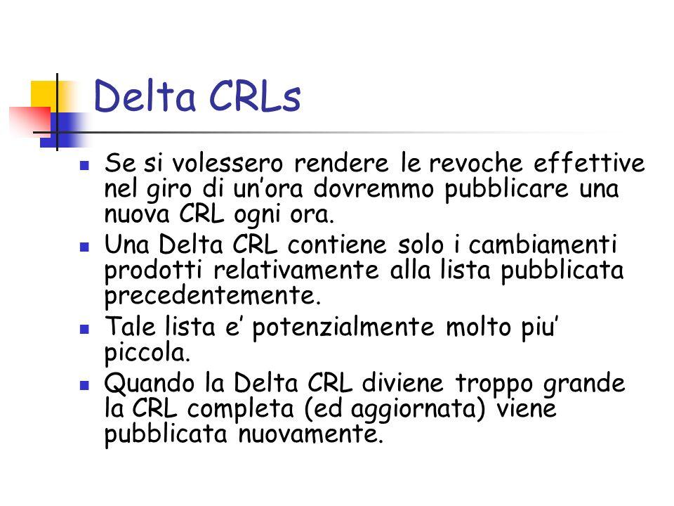Delta CRLs Se si volessero rendere le revoche effettive nel giro di unora dovremmo pubblicare una nuova CRL ogni ora. Una Delta CRL contiene solo i ca