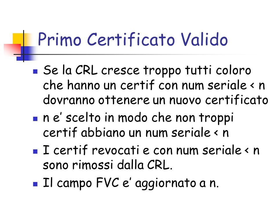 Primo Certificato Valido Se la CRL cresce troppo tutti coloro che hanno un certif con num seriale < n dovranno ottenere un nuovo certificato n e scelt