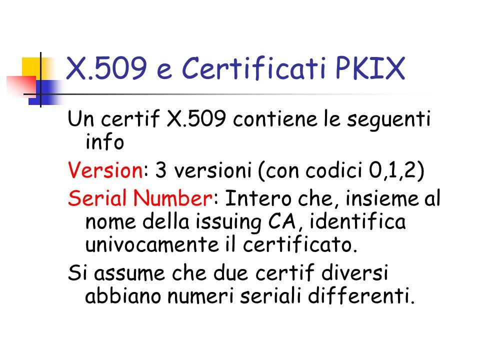 X.509 e Certificati PKIX Un certif X.509 contiene le seguenti info Version: 3 versioni (con codici 0,1,2) Serial Number: Intero che, insieme al nome d
