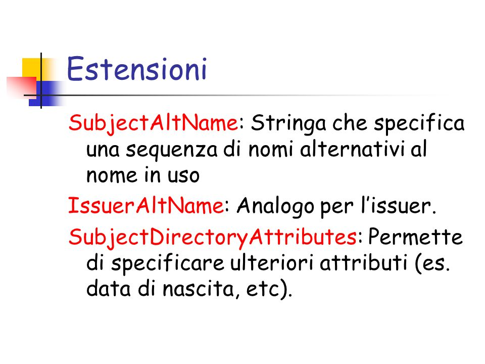 Estensioni SubjectAltName: Stringa che specifica una sequenza di nomi alternativi al nome in uso IssuerAltName: Analogo per lissuer. SubjectDirectoryA