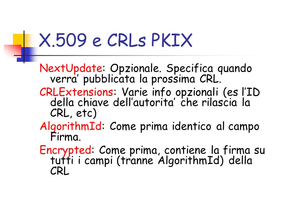 X.509 e CRLs PKIX NextUpdate: Opzionale. Specifica quando verra pubblicata la prossima CRL. CRLExtensions: Varie info opzionali (es lID della chiave d