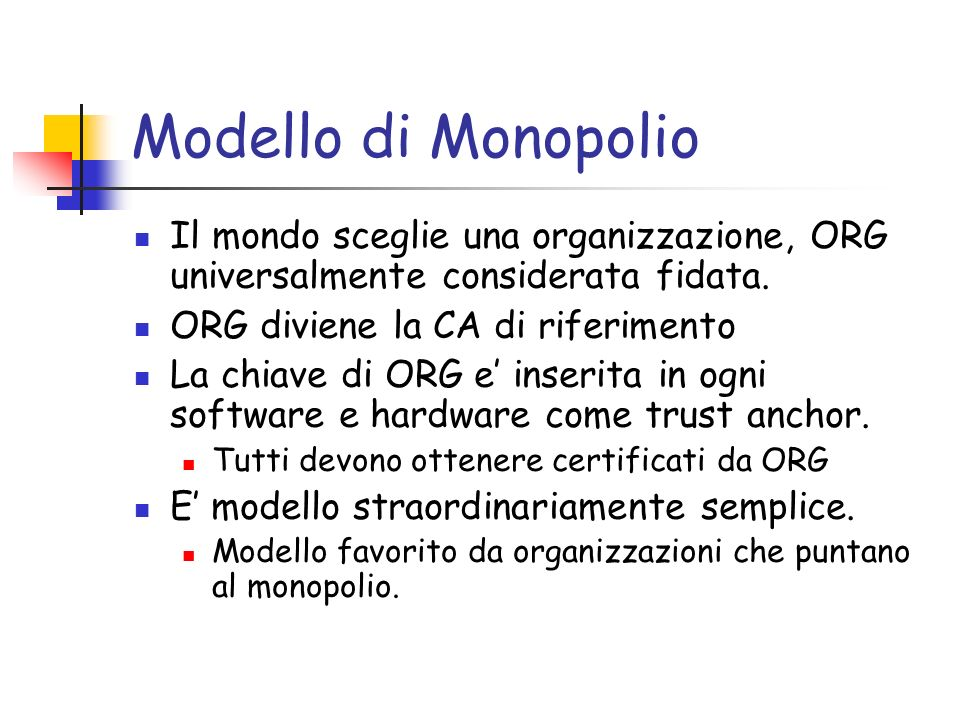 Modello di Monopolio Il mondo sceglie una organizzazione, ORG universalmente considerata fidata. ORG diviene la CA di riferimento La chiave di ORG e i