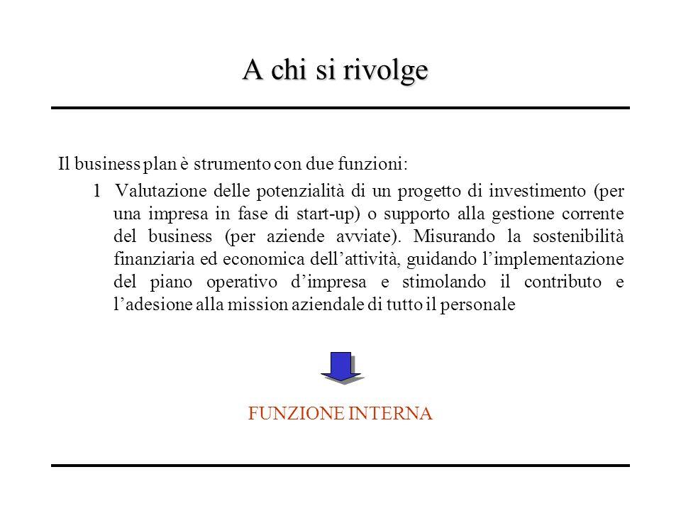 A chi si rivolge Il business plan è strumento con due funzioni: 1 1 Valutazione delle potenzialità di un progetto di investimento (per una impresa in