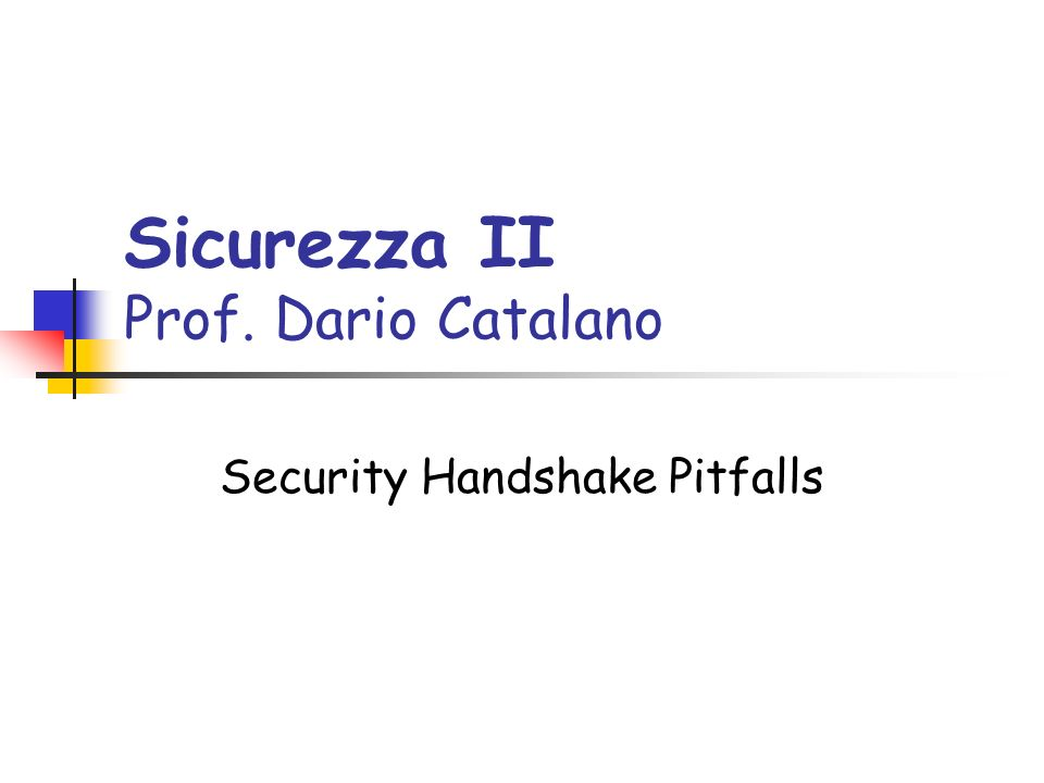 Sicurezza II Prof. Dario Catalano Security Handshake Pitfalls