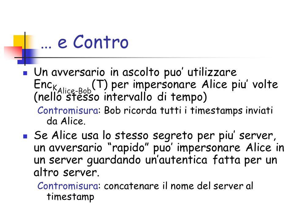 … e Contro Un avversario in ascolto puo utilizzare Enc K Alice-Bob (T) per impersonare Alice piu volte (nello stesso intervallo di tempo) Contromisura: Bob ricorda tutti i timestamps inviati da Alice.