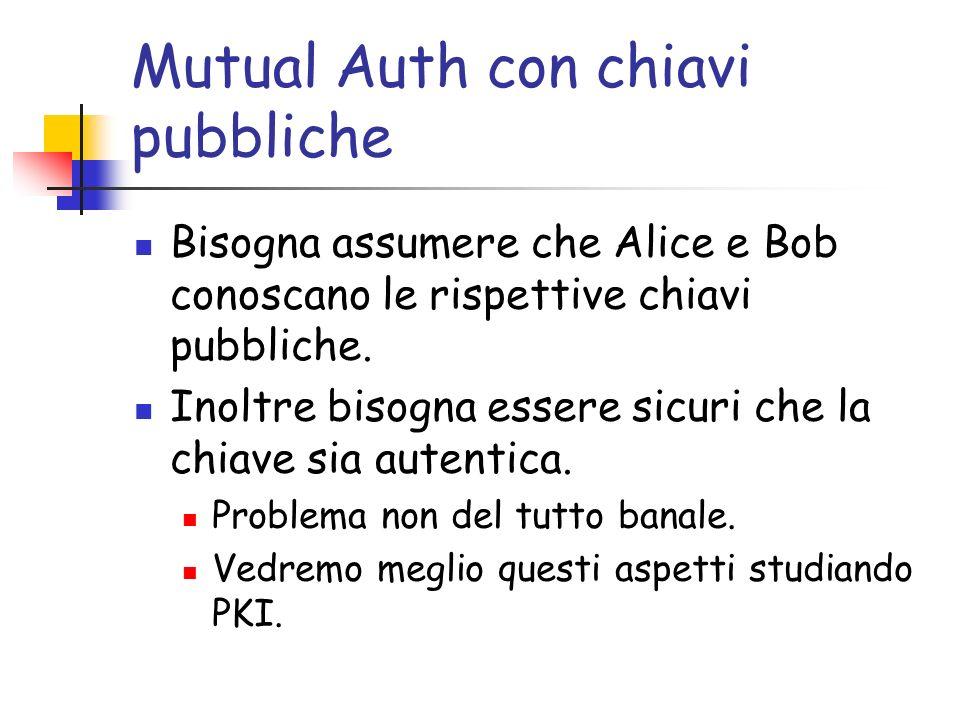 Mutual Auth con chiavi pubbliche Bisogna assumere che Alice e Bob conoscano le rispettive chiavi pubbliche.