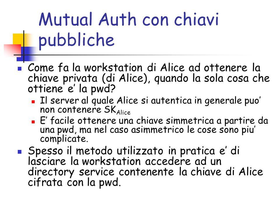 Mutual Auth con chiavi pubbliche Come fa la workstation di Alice ad ottenere la chiave privata (di Alice), quando la sola cosa che ottiene e la pwd.