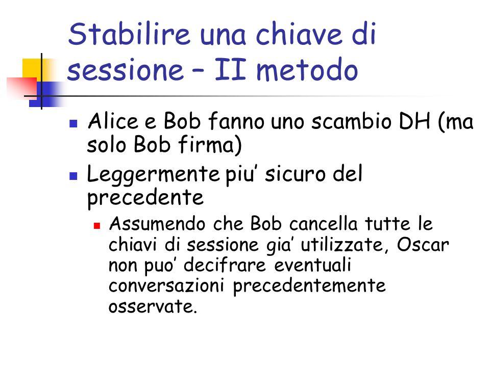 Stabilire una chiave di sessione – II metodo Alice e Bob fanno uno scambio DH (ma solo Bob firma) Leggermente piu sicuro del precedente Assumendo che Bob cancella tutte le chiavi di sessione gia utilizzate, Oscar non puo decifrare eventuali conversazioni precedentemente osservate.