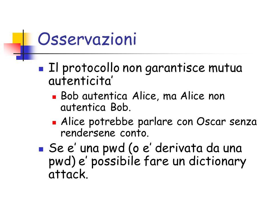 Osservazioni Il protocollo non garantisce mutua autenticita Bob autentica Alice, ma Alice non autentica Bob.