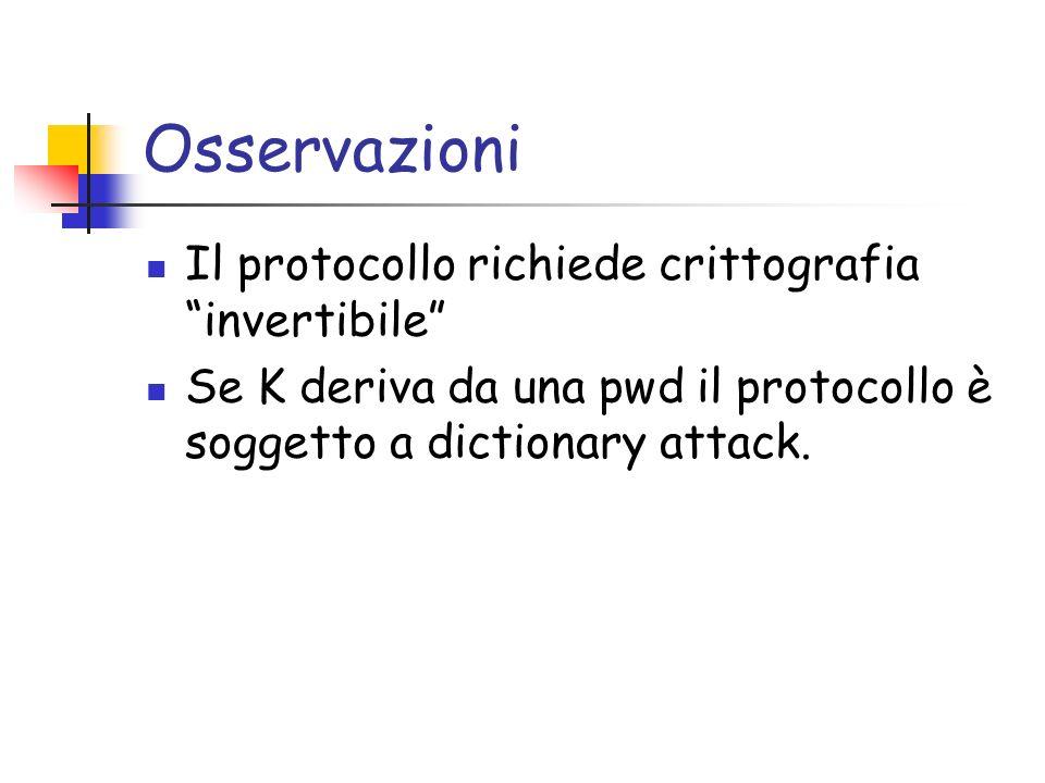 Osservazioni Il protocollo richiede crittografia invertibile Se K deriva da una pwd il protocollo è soggetto a dictionary attack.