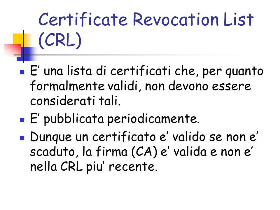 Certificate Revocation List (CRL) E una lista di certificati che, per quanto formalmente validi, non devono essere considerati tali.