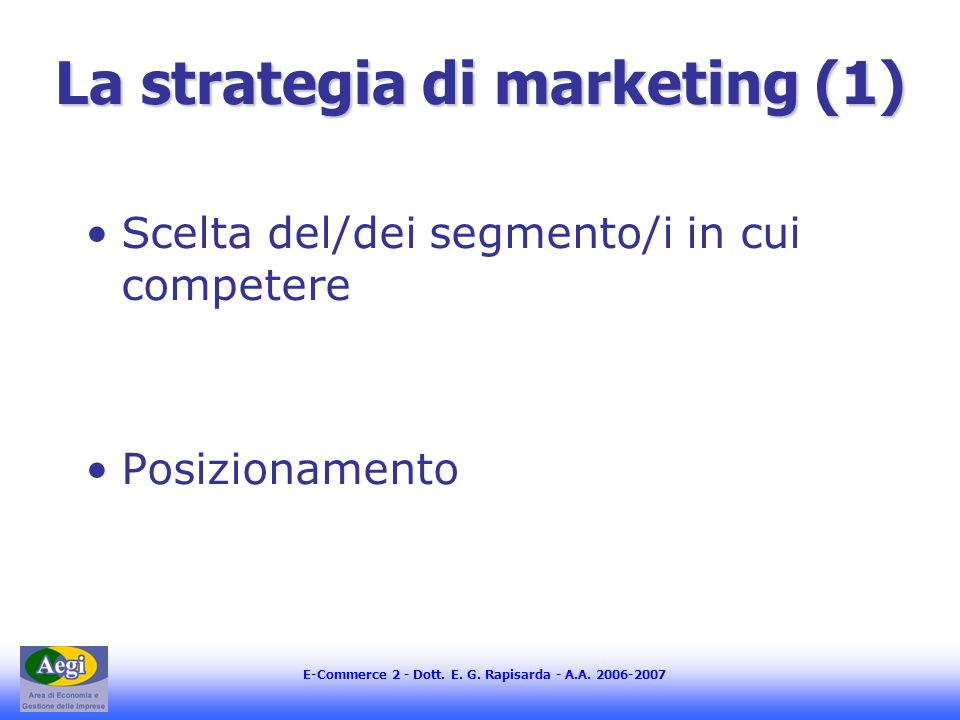E-Commerce 2 - Dott. E. G. Rapisarda - A.A. 2006-2007 La strategia di marketing (1) Scelta del/dei segmento/i in cui competere Posizionamento