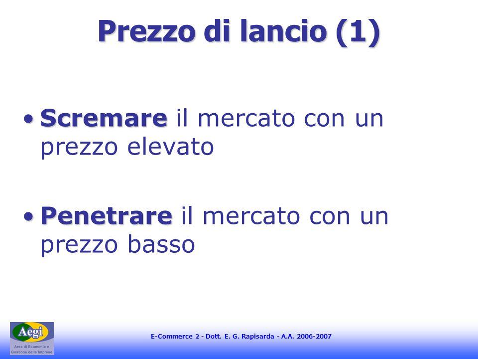 E-Commerce 2 - Dott. E. G. Rapisarda - A.A. 2006-2007 Prezzo di lancio (1) ScremareScremare il mercato con un prezzo elevato PenetrarePenetrare il mer